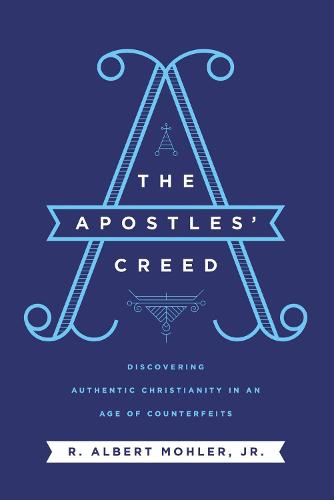 The Apostles' Creed: Discovering Authentic Christianity in an Age of Counterfeits (Hardback)