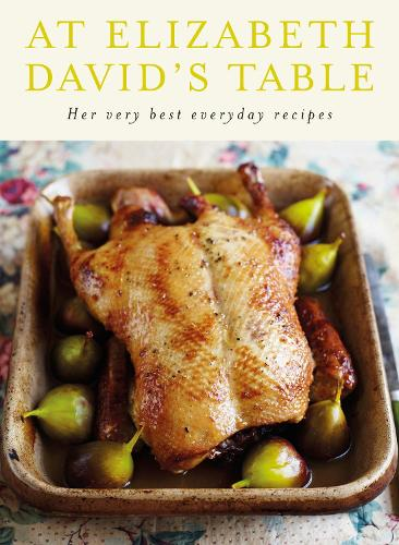 At Elizabeth David's Table: Her Very Best Everyday Recipes (Hardback)