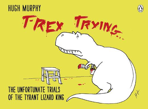T-Rex Trying: The Unfortunate Trials of the Tyrant Lizard King (Hardback)