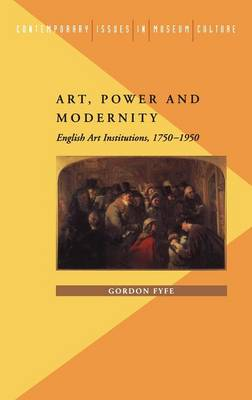 Art, Power and Modernity: English Art Institutions, 1750-1950 - Contemporary Issues in Museum Culture S. (Hardback)
