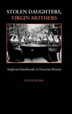 Stolen Daughters, Virgin Mothers: Anglican Sisterhoods in Victorian Britain (Hardback)