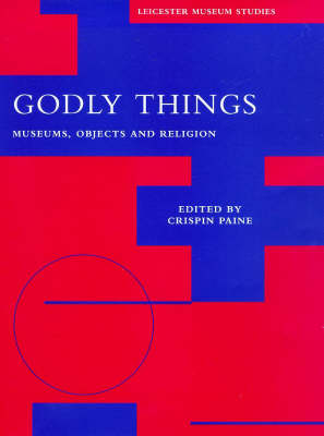 Godly Things: Museums, Objects and Religion - Leicester Museum Studies S. (Hardback)