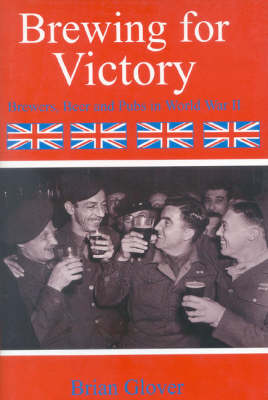 Brewing for Victory: Brewing, Beer and Pubs in World War II (Hardback)