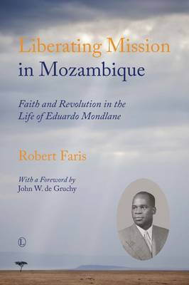 Liberating Mission in Mozambique: Faith and Revolution in the Life of Eduardo Mondlane (Paperback)