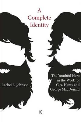A Complete Identity: The Youthful Hero in the Work of G.A. Henty and George MacDonald (Paperback)