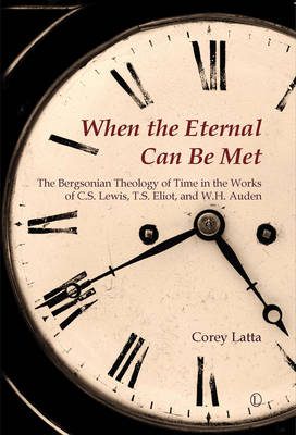 When the Eternal Can Be Met: The Bergsonian Theology of Time in the Works of C.S. Lewis, T.S. Eliot and W.H. Auden (Paperback)