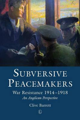Subversive Peacemakers: War Resistance 1914-1918: An Anglican Perspective (Paperback)