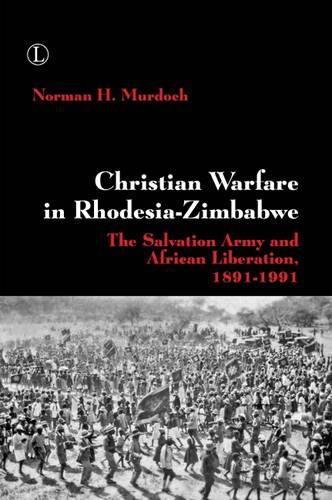 Christian Warfare in Rhodesia-Zimbabwe: The Salvation Army and African Liberation, 1891-1991 (Paperback)