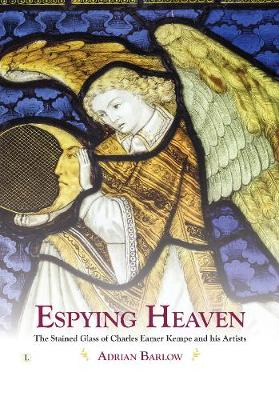 Espying Heaven: The Stained Glass of Charles Eamer Kempe and his Artists (Hardback)