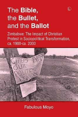 The Bible, the Bullet, and the Ballot: Zimbabwe: The Impact of Christian Protest in Sociopolitical Transformation, ca. 1900-ca. 2000 (Paperback)