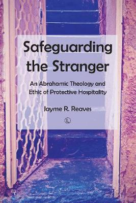 Safeguarding the Stranger: An Abrahamic Theology and Ethic of Protective Hospitality (Paperback)