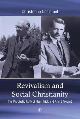 Revivalism and Social Christianity: The Prophetic Faith of Henri Nick and Andre Trocme (Paperback)