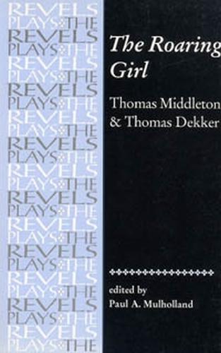 The Roaring Girl: Thomas Middleton & Thomas Dekker - The Revels Plays (Paperback)