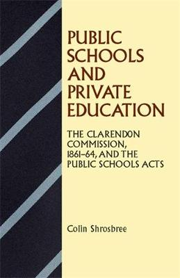 Public Schools and Private Education: The Clarendon Commission 1861-64 and the Public Schools Acts (Paperback)