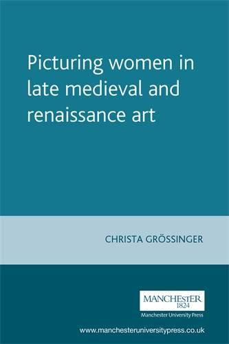 Picturing Women in Late Medieval and Renaissance Art - Manchester Medieval Studies (Paperback)