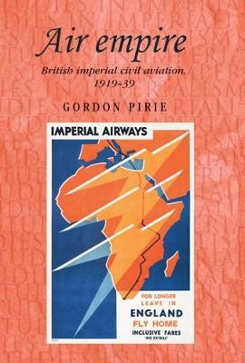 Air Empire: British Imperial Civil Aviation, 1919-39 - Studies in Imperialism (Hardback)