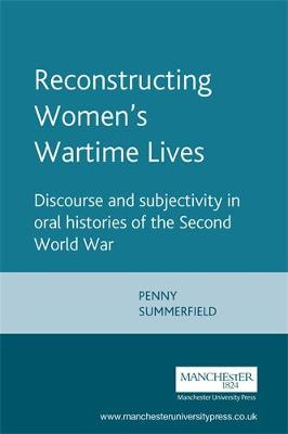 Reconstructing Women's Wartime Lives: Discourse and Subjectivity in Oral Histories of the Second World War (Paperback)