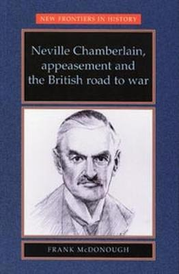 Neville Chamberlain, Appeasement and the British Road to War - New Frontiers (Paperback)