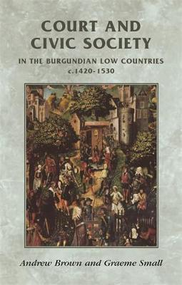 Court and Civic Society in the Burgundian Low Countries C.1420-1530 - Manchester Medieval Sources (Hardback)
