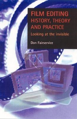 Film Editing - History, Theory and Practice: Looking at the Invisible (Paperback)