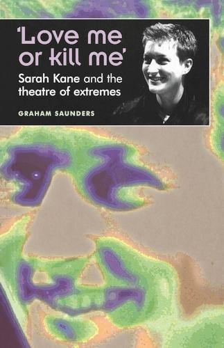 `Love Me or Kill Me': Sarah Kane and the Theatre of Extremes - Theatre: Theory - Practice - Performance (Paperback)