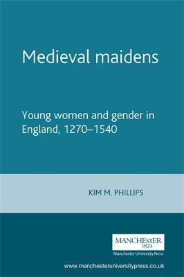 Medieval Maidens: Young Women and Gender in England, 1270-1540 - Manchester Medieval Studies (Paperback)