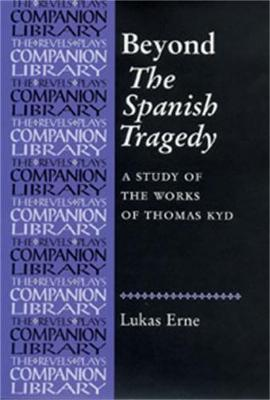 Beyond the Spanish Tragedy: A Study of the Works of Thomas Kyd - Revels Plays Companion Library (Hardback)