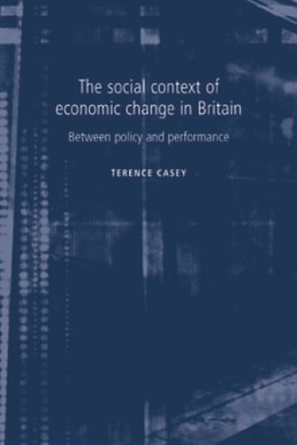 The Social Context of Economic Change in Britain: Between Policy and Performance (Paperback)