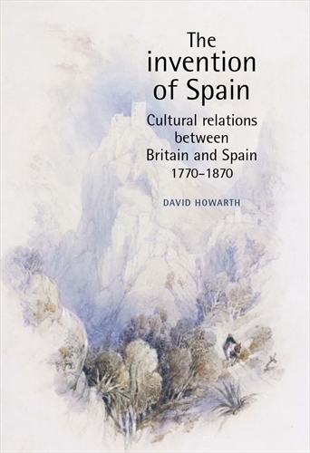 The Invention of Spain: Cultural Relations Between Britain and Spain, 1770-1870 (New Subtitle) (Paperback)
