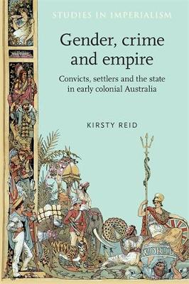 Gender, Crime and Empire: Convicts, Settlers and the State in Early Colonial Australia - Studies in Imperialism (Paperback)