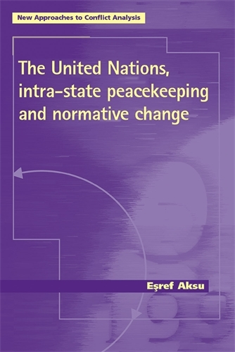 The United Nations, Intra-State Peacekeeping and Normative Change - New Approaches to Conflict Analysis (Paperback)