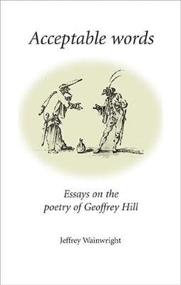 Acceptable Words: Essays on the Poetry of Geoffrey Hill (Hardback)
