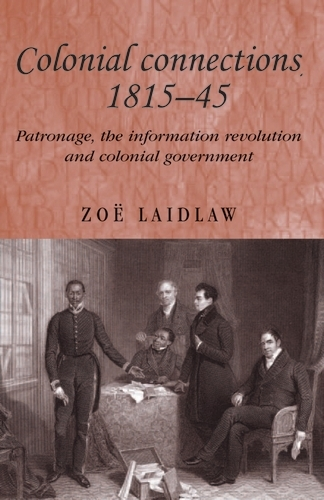 Colonial Connections, 1815-45: Patronage, the Information Revolution and Colonial Government - Studies in Imperialism (Paperback)