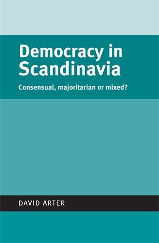 Democracy in Scandinavia: Consensual, Majoritarian or Mixed? - Politics Today (Paperback)