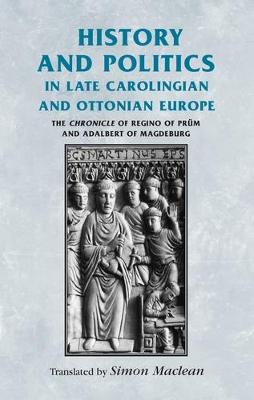 History and Politics in Late Carolingian and Ottonian Europe: The Chronicle of Regino of Prum and Adalbert of Magdeburg - Manchester Medieval Sources (Paperback)