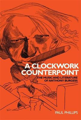 A Clockwork Counterpoint: The Music and Literature of Anthony Burgess (Hardback)