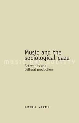 Music and the Sociological Gaze: Art Worlds and Cultural Production - Music and Society (Hardback)