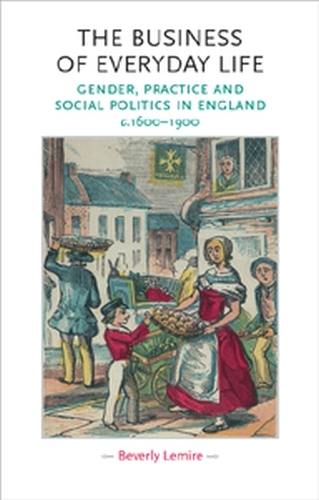 The Business of Everyday Life: Gender, Practice and Social Politics in England, C.1600-1900 - Gender in History (Paperback)