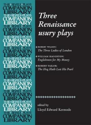 Three Renaissance Usury Plays: The Three Ladies of London, Englishmen for My Money, the Hog Hath Lost His Pearl - Revels Plays Companion Library (Hardback)