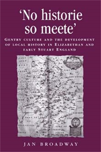 `No Historie So Meete': Gentry Culture and the Development of Local History in Elizabethan and Early Stuart England - Politics, Culture and Society in Early Modern Britain (Paperback)