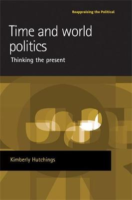 Time and World Politics: Thinking the Present - Reappraising the Political (Hardback)