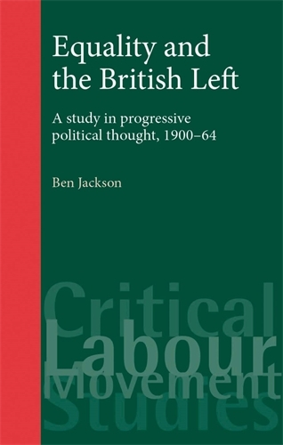 Equality and the British Left: A Study in Progressive Political Thought, 1900-64 - Critical Labour Movement Studies (Paperback)