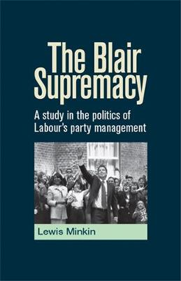 The Blair Supremacy: A Study in the Politics of Labour's Party Management (Hardback)