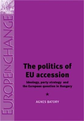 The Politics of Eu Accession: Ideology, Party Strategy and the European Question in Hungary - Europe in Change (Hardback)