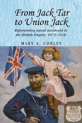 From Jack Tar to Union Jack: Representing Naval Manhood in the British Empire, 1870-1918 - Studies in Imperialism (Hardback)