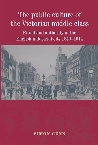 The Public Culture of the Victorian Middle Class: Ritual and Authority in the English Industrial City 1840-1914 (Paperback)