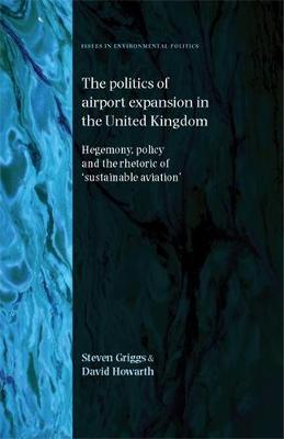 The Politics of Airport Expansion in the United Kingdom: Hegemony, Policy and the Rhetoric of `Sustainable Aviation' - Issues in Environmental Politics (Hardback)