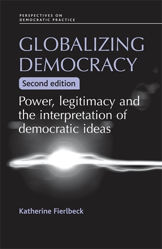 Globalizing Democracy: Power, Legitimacy and the Interpretation of Democratic Ideas (2nd Ed.) - Perspectives on Democratic Practice (Paperback)