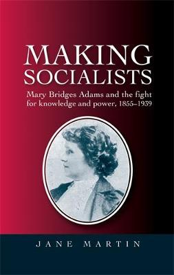 Making Socialists: Mary Bridges Adams and the Fight for Knowledge and Power, 1855-1939 (Hardback)