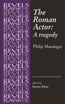The Roman Actor: By Philip Massinger - The Revels Plays (Hardback)